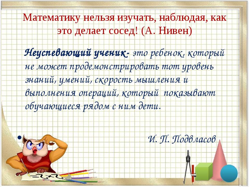 Математику нельзя изучать, наблюдая, как это делает сосед! (А. Нивен) Неуспев...