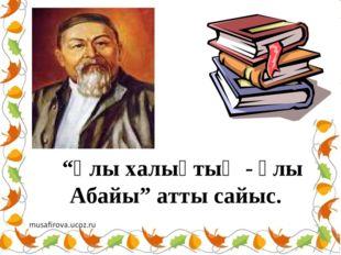 """""""Ұлы халықтың - ұлы Абайы"""" атты сайыс."""