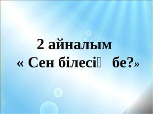 2 айналым  « Сен білесің бе?»