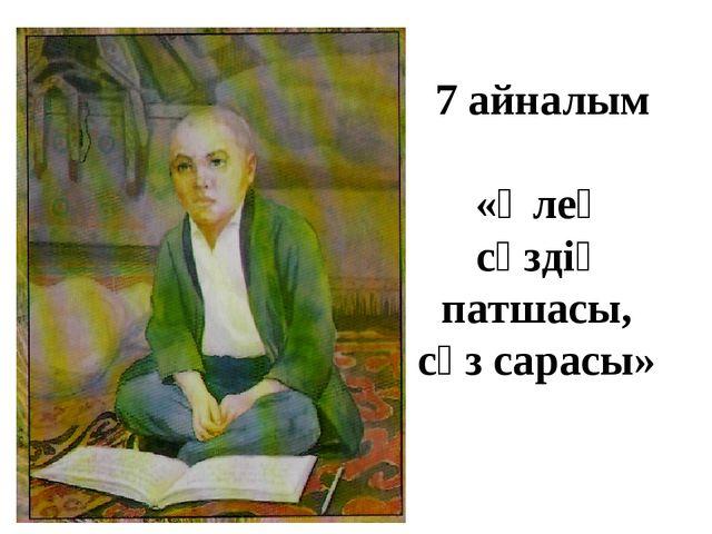 7 айналым «Өлең сөздің патшасы, сөз сарасы»