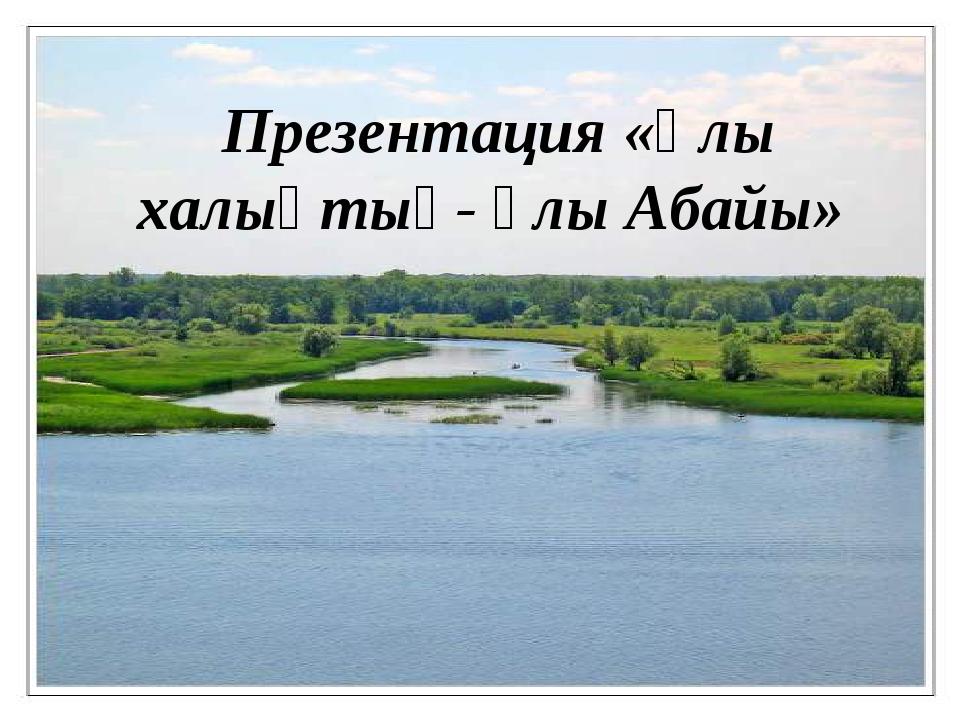 Презентация «Ұлы халықтың- ұлы Абайы»