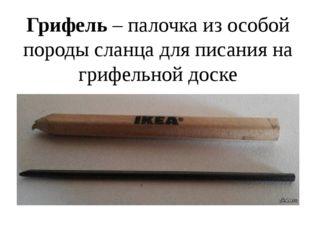 Грифель – палочка из особой породы сланца для писания на грифельной доске