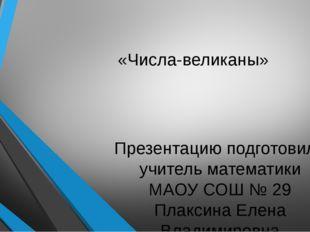 «Числа-великаны» Презентацию подготовила учитель математики МАОУ СОШ № 29 Пла