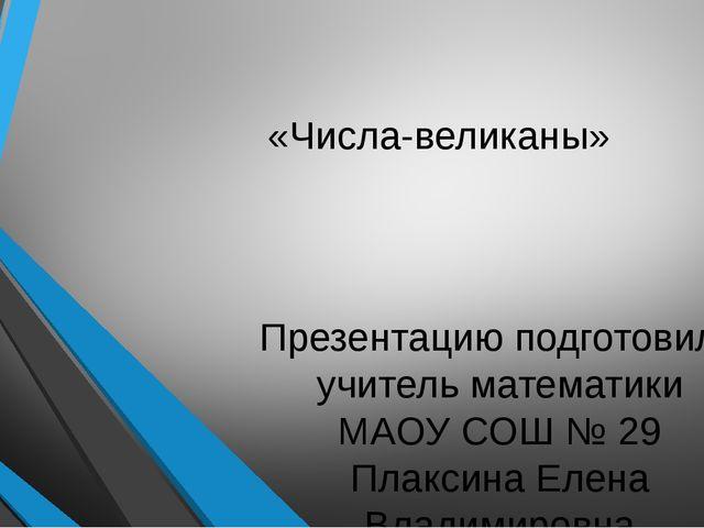 «Числа-великаны» Презентацию подготовила учитель математики МАОУ СОШ № 29 Пла...