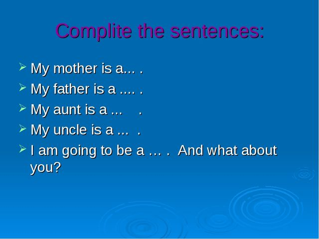 Complite the sentences: My mother is a... . My father is a .... . My aunt is...