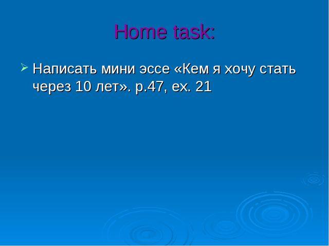 Home task: Написать мини эссе «Кем я хочу стать через 10 лет». p.47, ex. 21