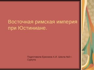 Восточная римская империя при Юстиниане. Подготовила Ерискина А.И. Школа №3 г