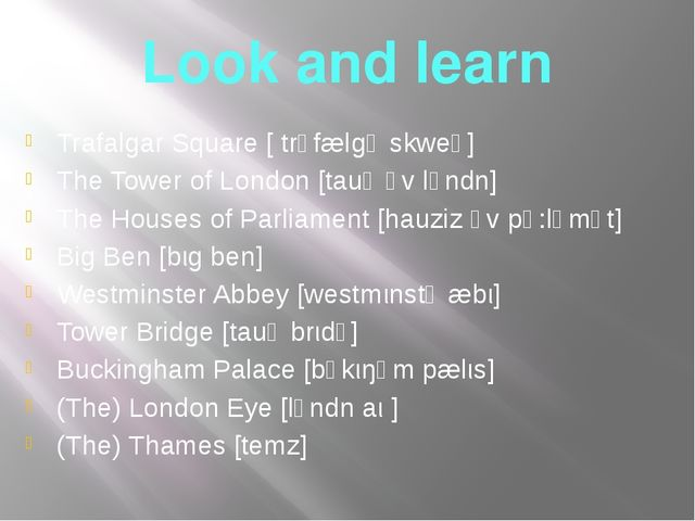 Look and learn Trafalgar Square [ trǝfælgǝ skweǝ] The Tower of London [tauǝ ǝ...