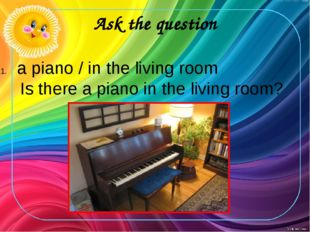 Ask the question a piano / in the living room Is there a piano in the living