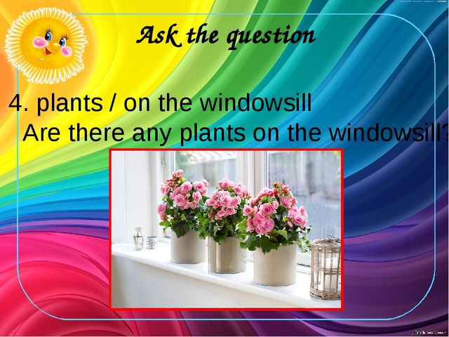 Ask the question 4. plants / on the windowsill Are there any plants on the wi...