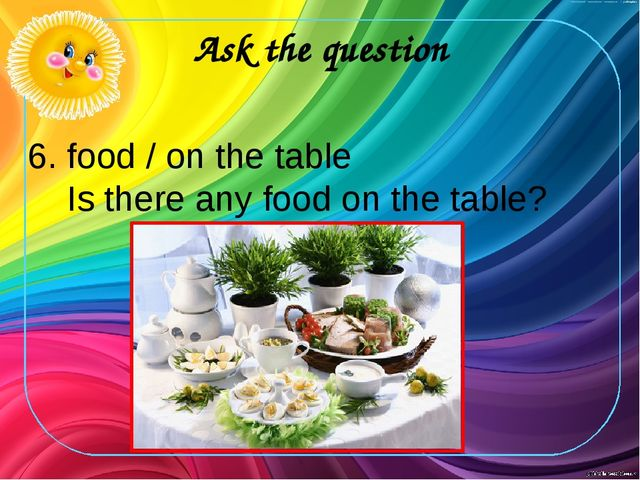 Ask the question 6. food / on the table Is there any food on the table?