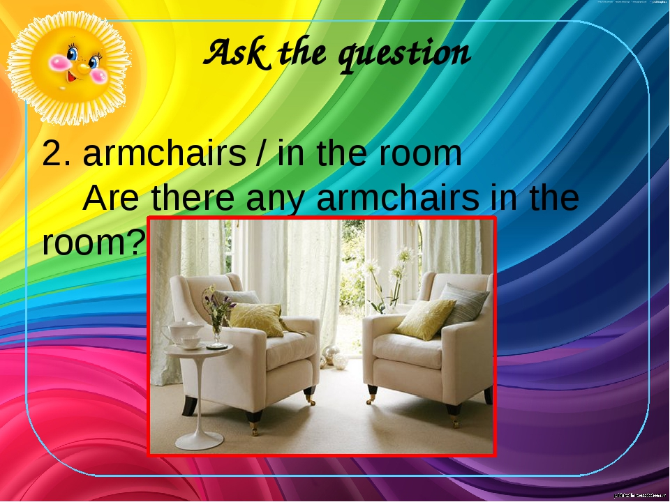 Ask the question 2. armchairs / in the room Are there any armchairs in the ro...