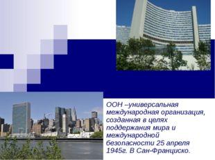 Штаб квартиры ООН в Нью-Йорке и Вене ООН –универсальная международная организ