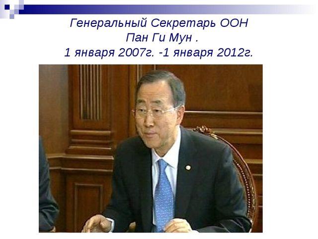 Генеральный Секретарь ООН Пан Ги Мун . 1 января 2007г. -1 января 2012г.
