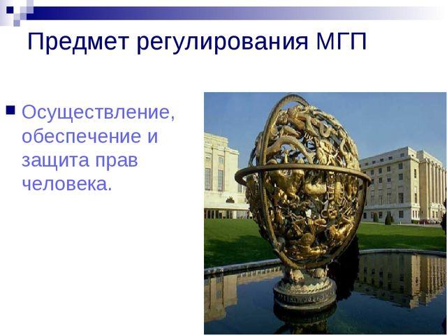 Предмет регулирования МГП Осуществление, обеспечение и защита прав человека.