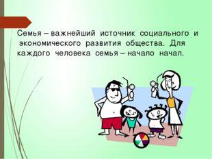 Семья – важнейший источник социального и экономического развития общества. Дл