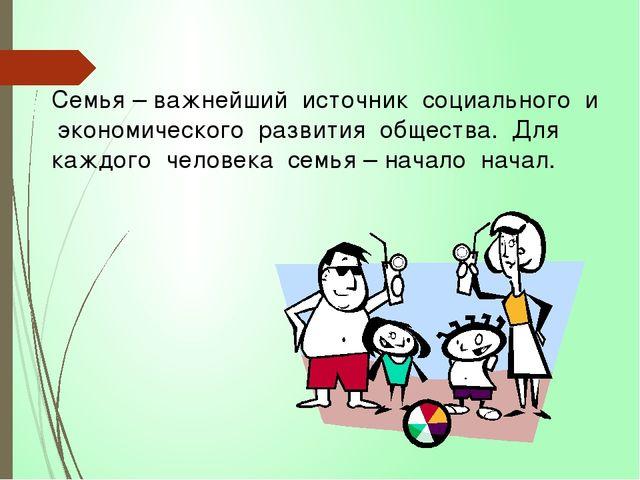 Семья – важнейший источник социального и экономического развития общества. Дл...