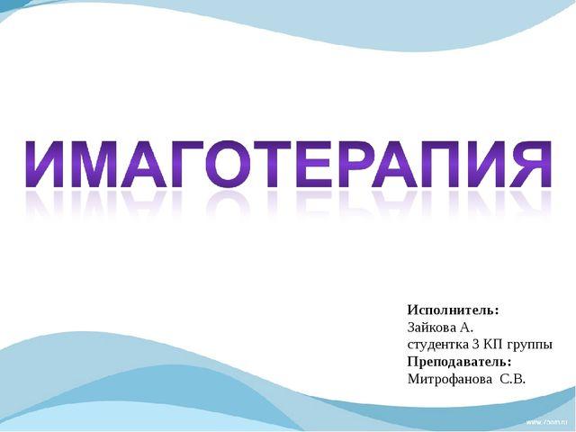 Исполнитель: Зайкова А. студентка 3 КП группы Преподаватель: Митрофанова С.В.