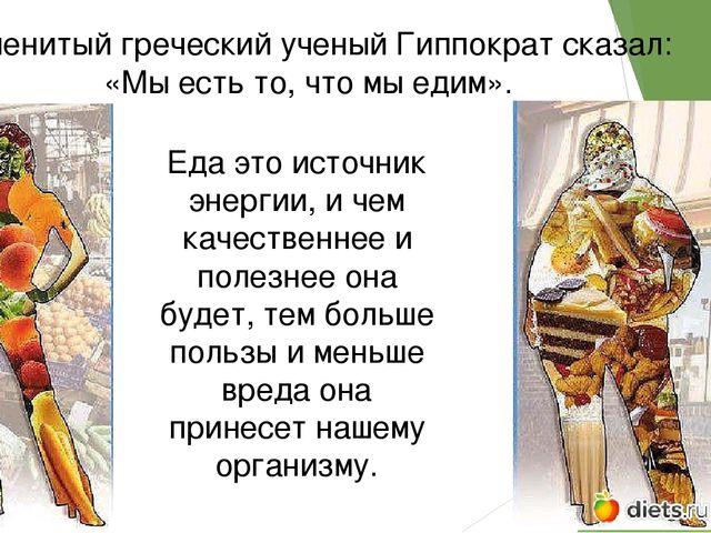 Знаменитый греческий ученый Гиппократ сказал: «Мы есть то, что мы едим». Еда...