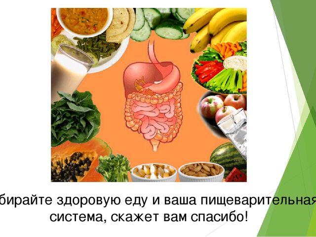 Выбирайте здоровую еду и ваша пищеварительная система, скажет вам спасибо!