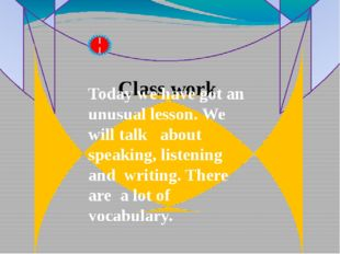 Class work II Today we have got an unusual lesson. We will talk about speakin
