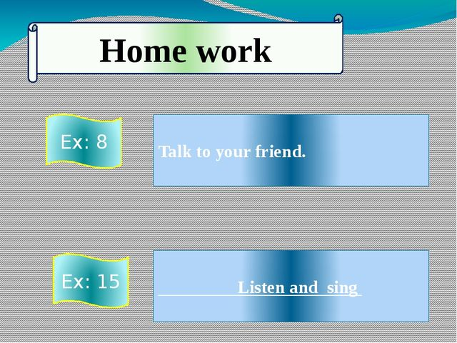 Talk to your friend. Listen and sing Home work Ex: 8 Ex: 15
