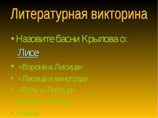 Назовите басни Крылова о: Лисе «Ворона и Лисица» «Лисица и виноград» «Волк и