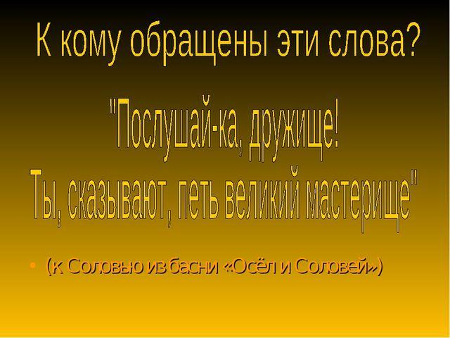 (к Соловью из басни «Осёл и Соловей»)
