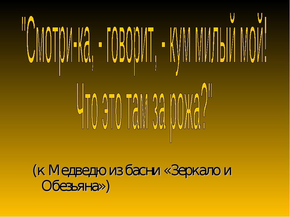 (к Медведю из басни «Зеркало и Обезьяна»)