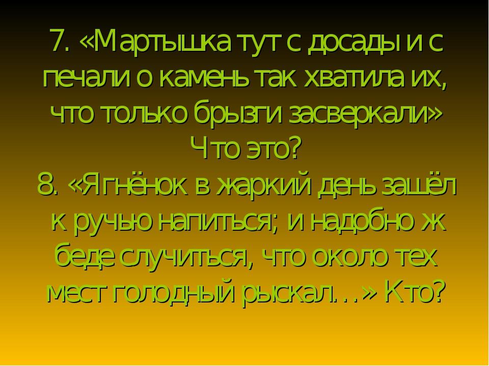 7. «Мартышка тут с досады и с печали о камень так хватила их, что только брыз...