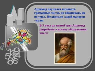 В 3 веке до нашей эры Архимед разработал систему обозначения чисел. Архимед н