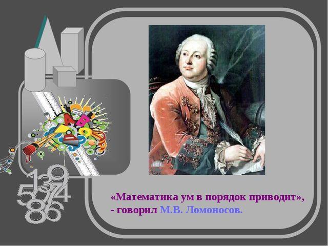 «Математика ум в порядок приводит», - говорил М.В. Ломоносов.