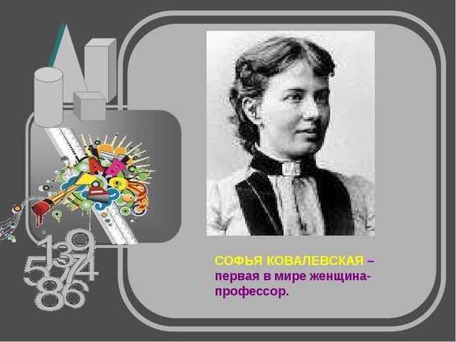 СОФЬЯ КОВАЛЕВСКАЯ – первая в мире женщина-профессор.