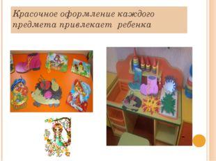 Красочное оформление каждого предмета привлекает ребенка
