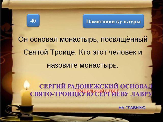 Он основал монастырь, посвящённый Святой Троице. Кто этот человек и назовите...