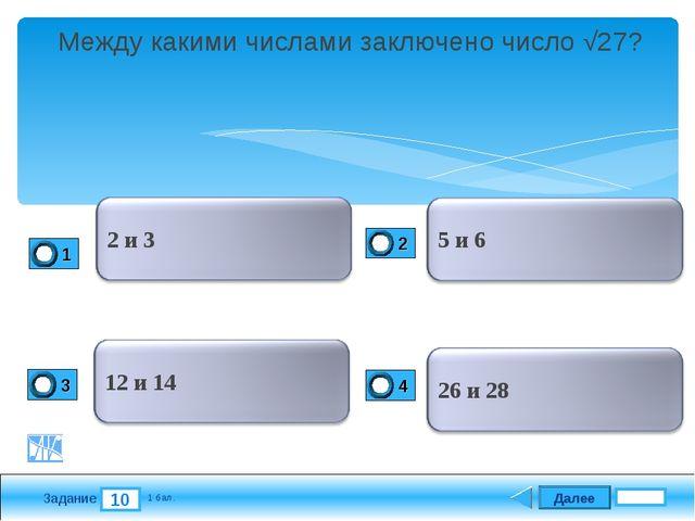 Далее 10 Задание 1 бал. Между какими числами заключено число √27?