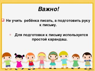 Важно! Не учить ребёнка писать, а подготовить руку к письму. Для подготовки к