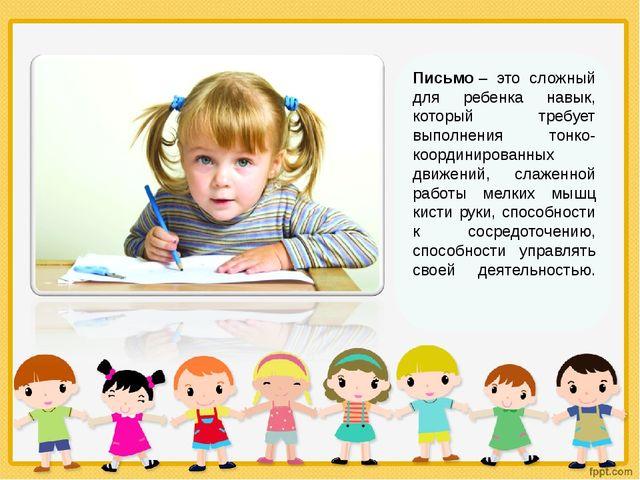 Письмо– это сложный для ребенка навык, который требует выполнения тонко-коор...