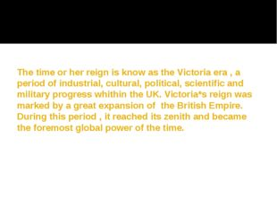 The time or her reign is know as the Victoria era , a period of industrial, c