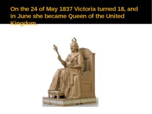 On the 24 of May 1837 Victoria turned 18, and in June she became Queen of the