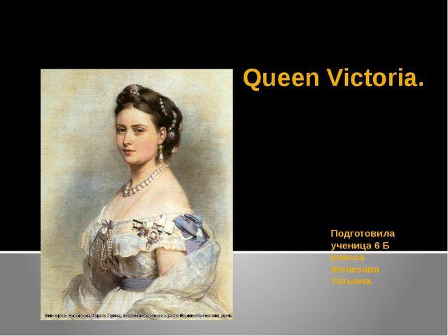 Queen Victoria. Подготовила ученица 6 Б класса Железова Татьяна.