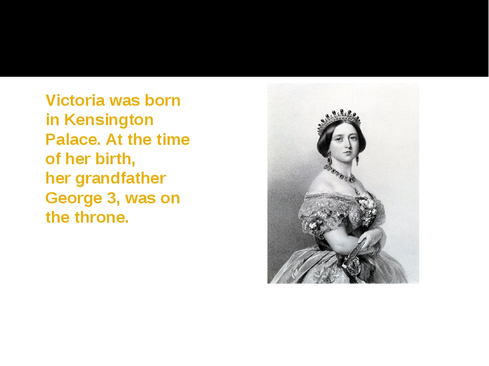 Victoria was born in Kensington Palace. At the time of her birth, her grandfa...