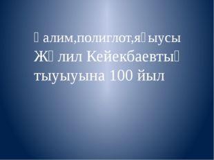Ғалим,полиглот,яҙыусы Жәлил Кейекбаевтың тыуыуына 100 йыл