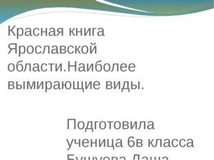 Подготовила ученица 6в класса Бушуева Даша Красная книга Ярославской области.