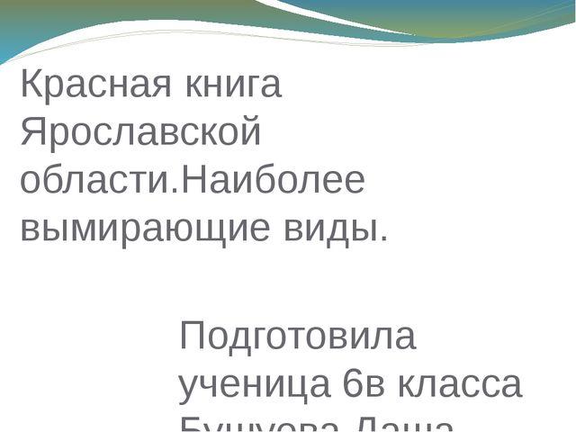 Подготовила ученица 6в класса Бушуева Даша Красная книга Ярославской области....