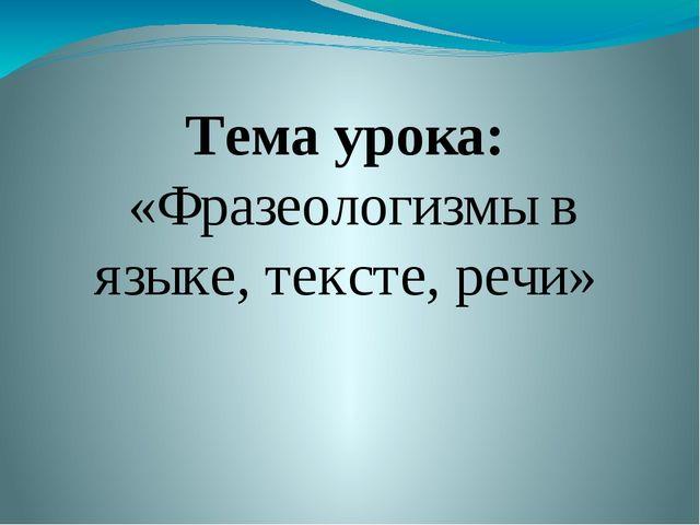 Тема урока: «Фразеологизмы в языке, тексте, речи»