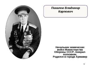 * Пикалов Владимир Карпович Начальник химических войск Министерства Обороны С