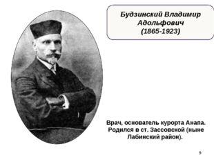 * Будзинский Владимир Адольфович (1865-1923) Врач, основатель курорта Анапа.