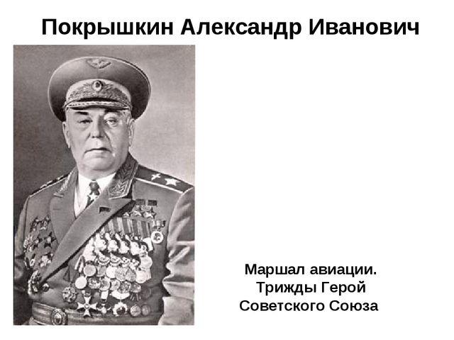 Покрышкин Александр Иванович Маршал авиации. Трижды Герой Советского Союза