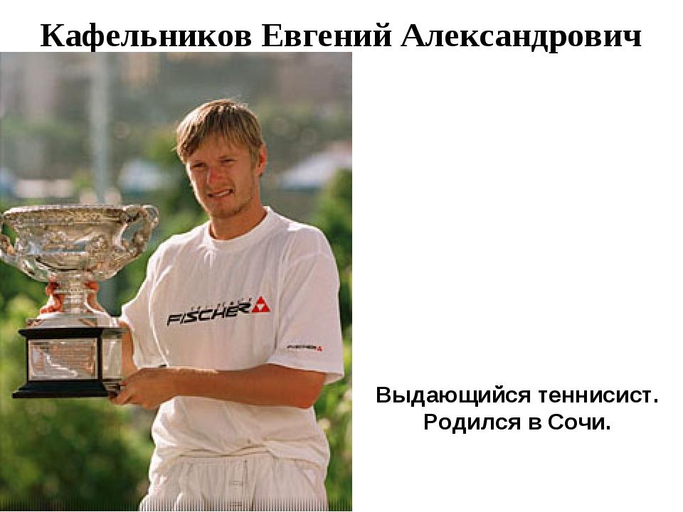 Кафельников Евгений Александрович Выдающийся теннисист. Родился в Cочи.